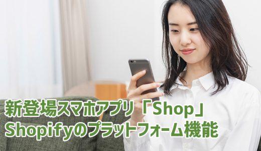 新登場スマホアプリ「Shop」によるプラットフォーム化~シリーズ『これだけでも月額29ドル以上の価値あるShopify』Vol.6