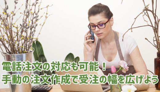 電話注文の対応も可能!手動の注文作成で受注の幅を広げよう