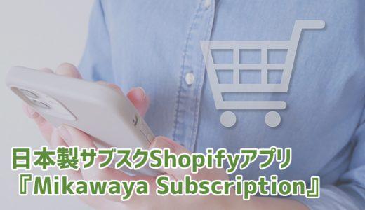 日本製・日本語対応サブスクShopifyアプリ『Mikawaya Subscription』で定期購入をカンタン実装!